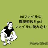 【PowerShell】iniファイルで定義した環境変数をps1ファイルに読み込んで使用する方法