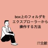 クラウドストレージ【Box】上のフォルダ/ファイルをエクスプローラーから操作する方法