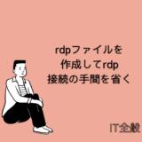 【Windows】rdpファイルを作成してリモートデスクトップ接続の手間を省く方法【効率化】