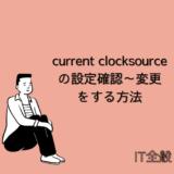 【Linux】current clocksourceの設定確認~変更をする方法を解説