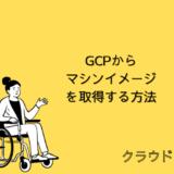 【クラウド】GCPからマシンイメージを取得する方法について解説