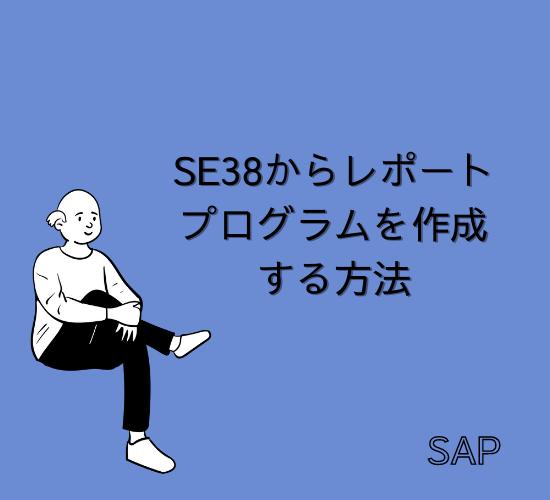 【SAP】Tr-cd:SE38からレポートプログラムを作成する方法【ABAP】