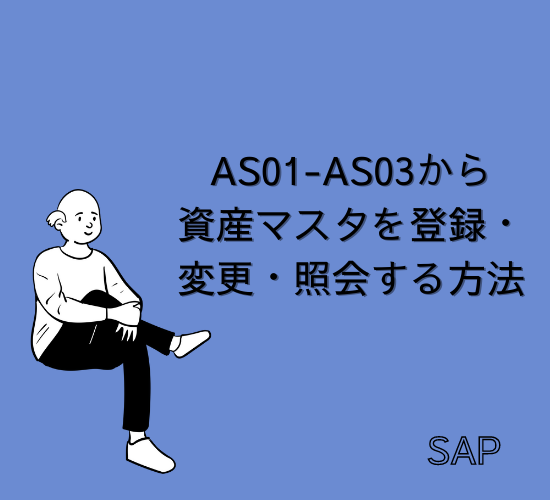 【SAP】Tr-cd:AS01-AS03から資産マスタを登録・変更・照会する方法を解説【FI-AA】
